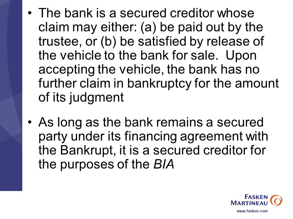 The bank is a secured creditor whose claim may either: (a) be paid out by the trustee, or (b) be satisfied by release of the vehicle to the bank for sale.