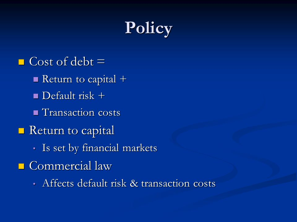 Policy Cost of debt = Cost of debt = Return to capital + Return to capital + Default risk + Default risk + Transaction costs Transaction costs Return