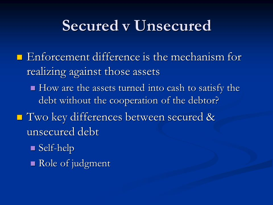 Secured v Unsecured Enforcement difference is the mechanism for realizing against those assets Enforcement difference is the mechanism for realizing a