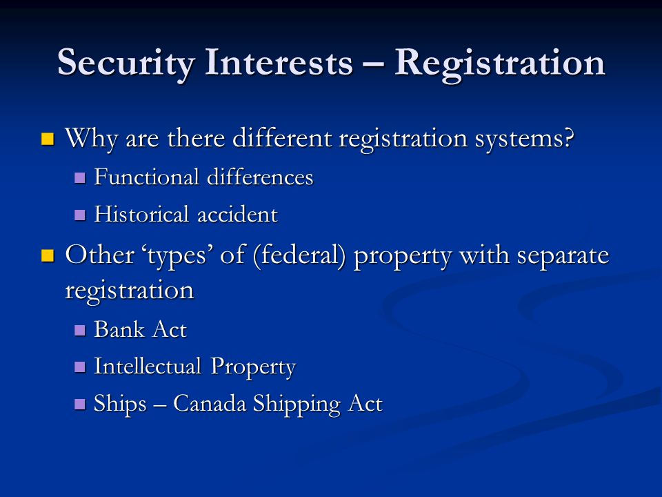 Security Interests – Registration Why are there different registration systems? Why are there different registration systems? Functional differences F