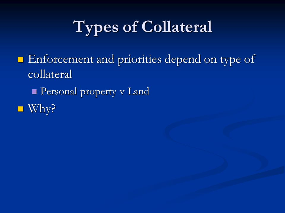 Types of Collateral Enforcement and priorities depend on type of collateral Enforcement and priorities depend on type of collateral Personal property