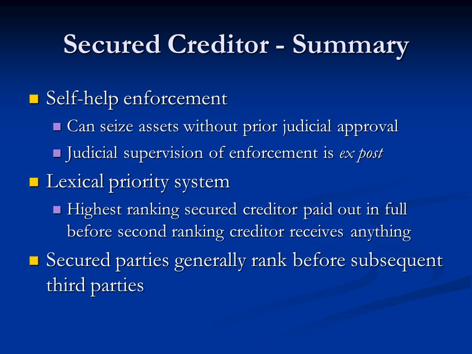 Secured Creditor - Summary Self-help enforcement Self-help enforcement Can seize assets without prior judicial approval Can seize assets without prior