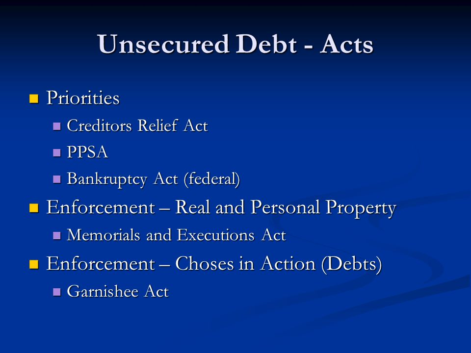 Unsecured Debt - Acts Priorities Priorities Creditors Relief Act Creditors Relief Act PPSA PPSA Bankruptcy Act (federal) Bankruptcy Act (federal) Enfo