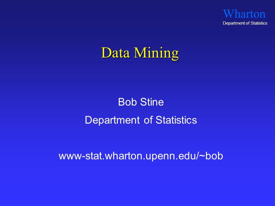 Wharton Department of Statistics Data Mining Bob Stine Department of Statistics www-stat.wharton.upenn.edu/~bob