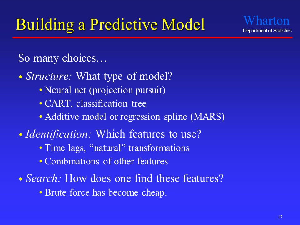 Wharton Department of Statistics 17 Building a Predictive Model So many choices…  Structure: What type of model.