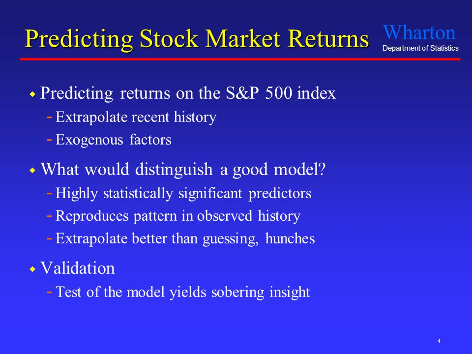 Wharton Department of Statistics 4 Predicting Stock Market Returns  Predicting returns on the S&P 500 index - Extrapolate recent history - Exogenous factors  What would distinguish a good model.
