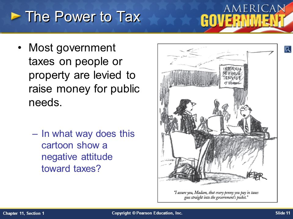 Copyright © Pearson Education, Inc.Slide 11 Chapter 11, Section 1 The Power to Tax Most government taxes on people or property are levied to raise mon