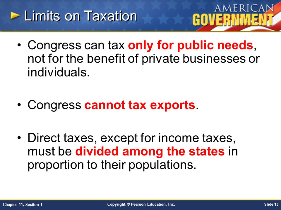 Copyright © Pearson Education, Inc.Slide 13 Chapter 11, Section 1 Limits on Taxation Congress can tax only for public needs, not for the benefit of private businesses or individuals.