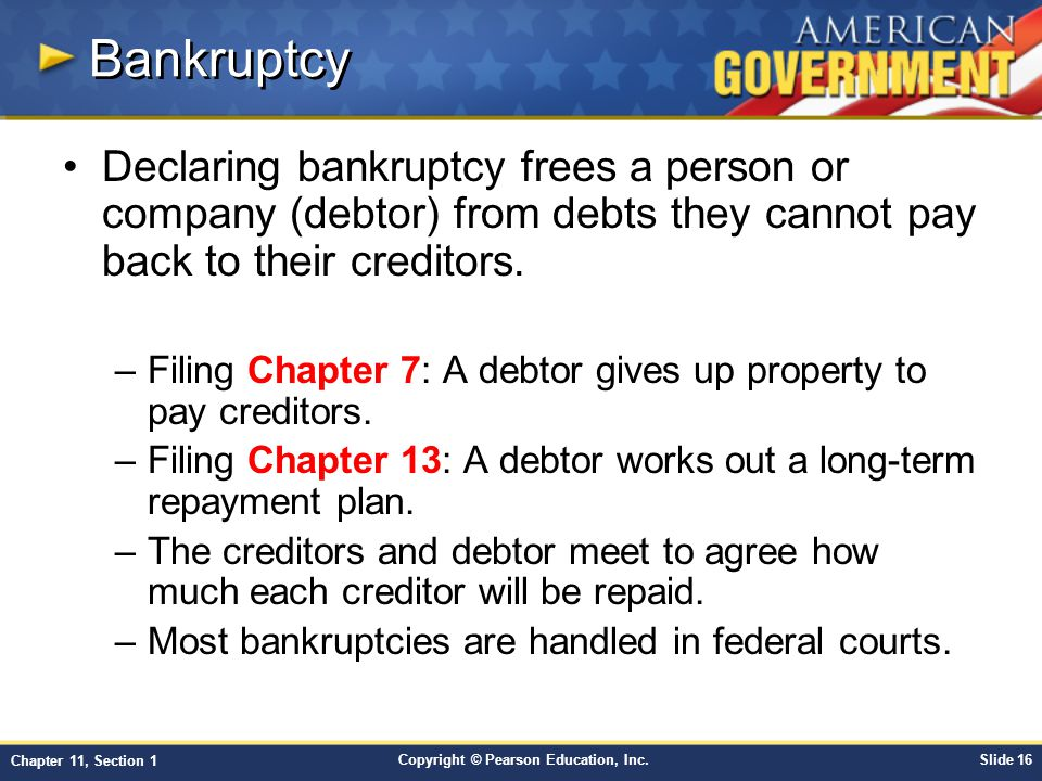 Copyright © Pearson Education, Inc.Slide 16 Chapter 11, Section 1 Bankruptcy Declaring bankruptcy frees a person or company (debtor) from debts they cannot pay back to their creditors.