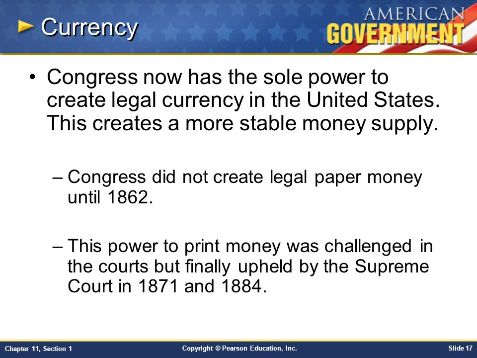 Copyright © Pearson Education, Inc.Slide 17 Chapter 11, Section 1 Currency Congress now has the sole power to create legal currency in the United States.