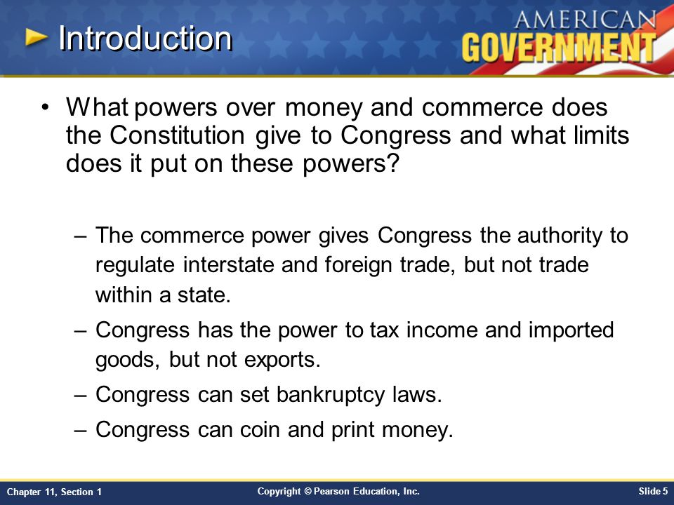 Copyright © Pearson Education, Inc.Slide 5 Chapter 11, Section 1 Introduction What powers over money and commerce does the Constitution give to Congress and what limits does it put on these powers.