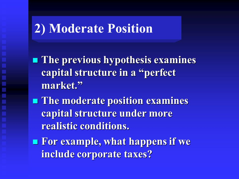 2) Moderate Position n The previous hypothesis examines capital structure in a perfect market. n The moderate position examines capital structure under more realistic conditions.