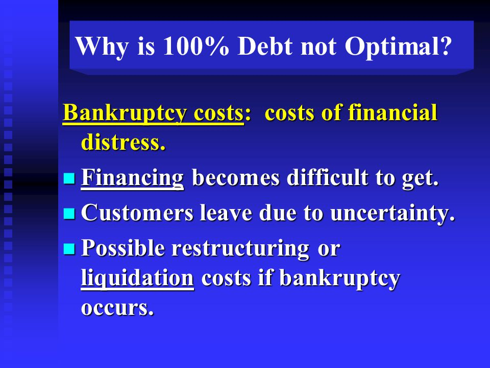 Why is 100% Debt not Optimal. Bankruptcy costs: costs of financial distress.