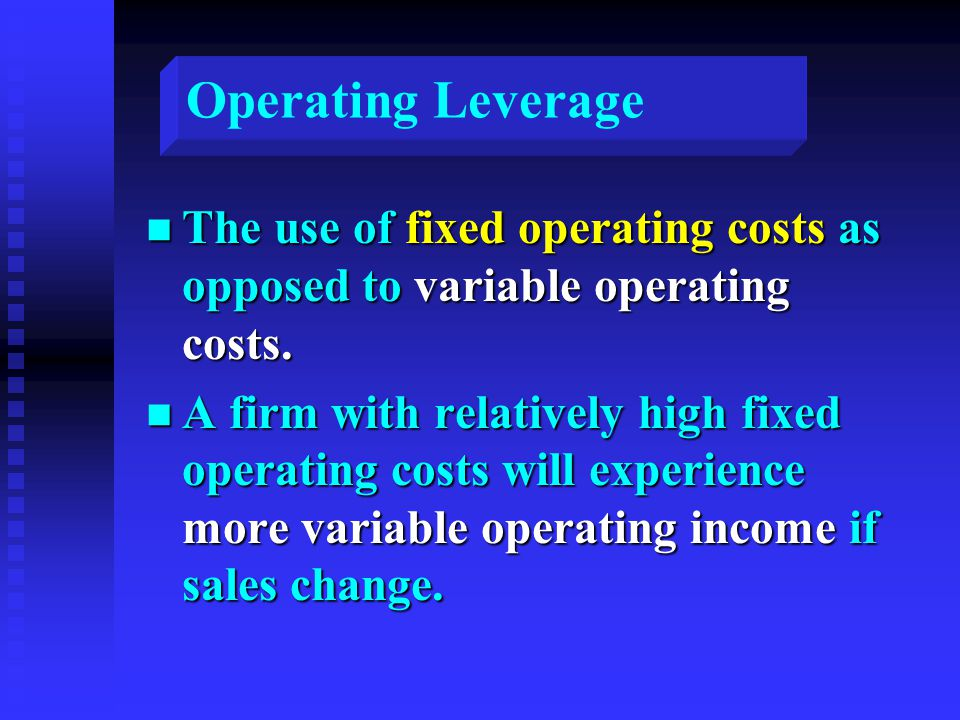 Operating Leverage n The use of fixed operating costs as opposed to variable operating costs. n A firm with relatively high fixed operating costs will