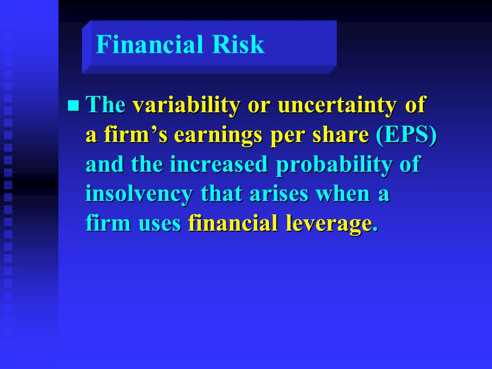 Financial Risk n The variability or uncertainty of a firm's earnings per share (EPS) and the increased probability of insolvency that arises when a firm uses financial leverage.