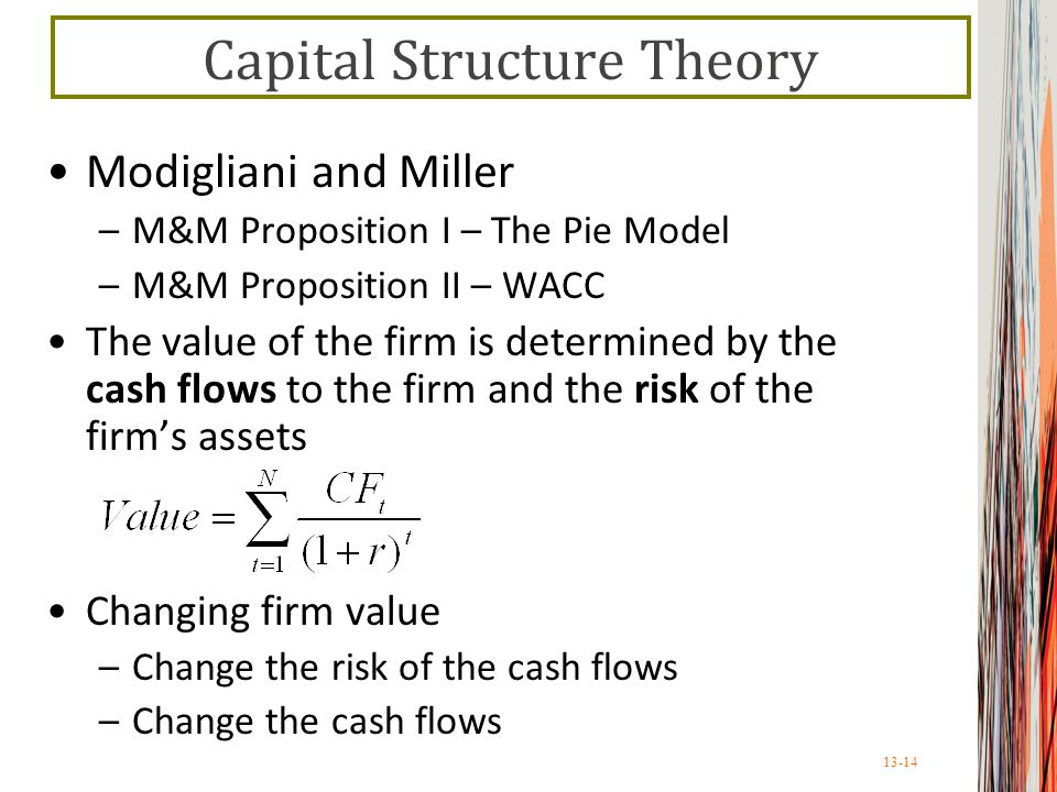 13-14 Capital Structure Theory Modigliani and Miller –M&M Proposition I – The Pie Model –M&M Proposition II – WACC The value of the firm is determined by the cash flows to the firm and the risk of the firm's assets Changing firm value –Change the risk of the cash flows –Change the cash flows