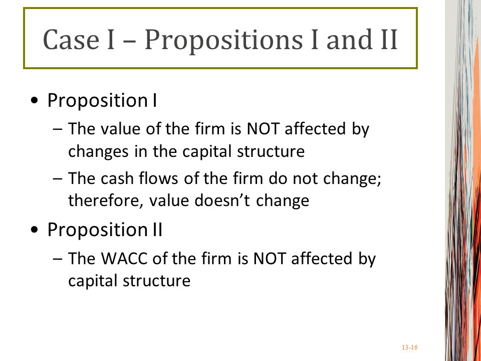 13-16 Case I – Propositions I and II Proposition I –The value of the firm is NOT affected by changes in the capital structure –The cash flows of the firm do not change; therefore, value doesn't change Proposition II –The WACC of the firm is NOT affected by capital structure