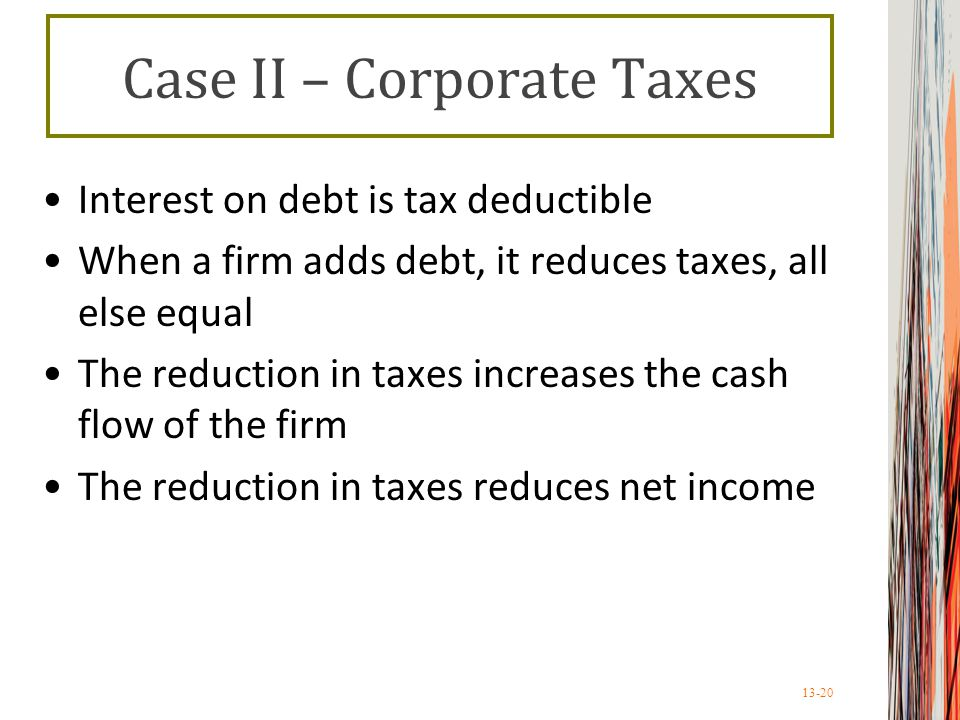 13-20 Case II – Corporate Taxes Interest on debt is tax deductible When a firm adds debt, it reduces taxes, all else equal The reduction in taxes increases the cash flow of the firm The reduction in taxes reduces net income
