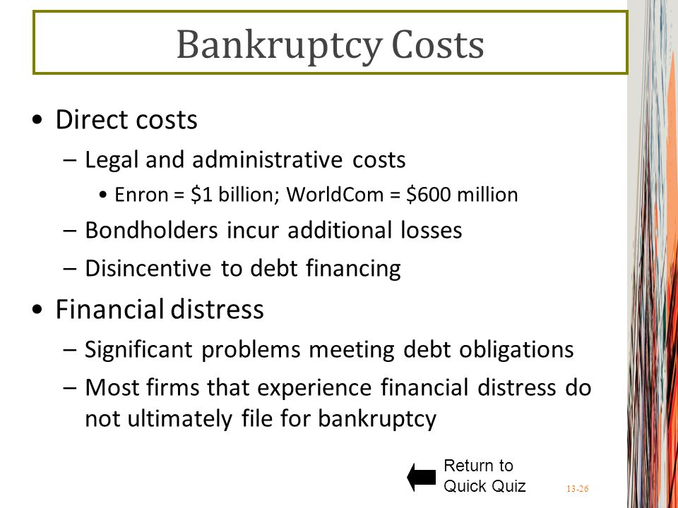 13-26 Bankruptcy Costs Direct costs –Legal and administrative costs Enron = $1 billion; WorldCom = $600 million –Bondholders incur additional losses –Disincentive to debt financing Financial distress –Significant problems meeting debt obligations –Most firms that experience financial distress do not ultimately file for bankruptcy Return to Quick Quiz