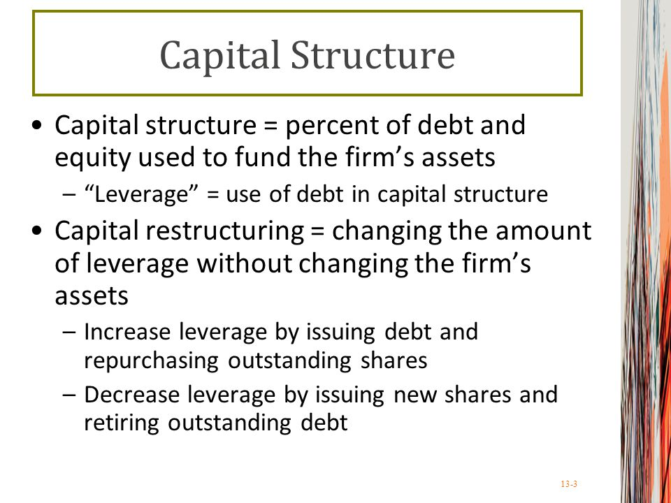 13-3 Capital Structure Capital structure = percent of debt and equity used to fund the firm's assets – Leverage = use of debt in capital structure Capital restructuring = changing the amount of leverage without changing the firm's assets –Increase leverage by issuing debt and repurchasing outstanding shares –Decrease leverage by issuing new shares and retiring outstanding debt