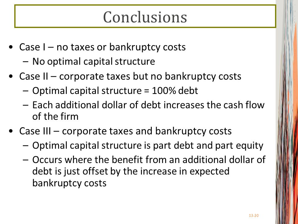 13-30 Conclusions Case I – no taxes or bankruptcy costs –No optimal capital structure Case II – corporate taxes but no bankruptcy costs –Optimal capital structure = 100% debt –Each additional dollar of debt increases the cash flow of the firm Case III – corporate taxes and bankruptcy costs –Optimal capital structure is part debt and part equity –Occurs where the benefit from an additional dollar of debt is just offset by the increase in expected bankruptcy costs