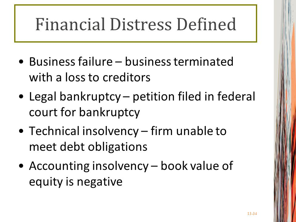 13-34 Financial Distress Defined Business failure – business terminated with a loss to creditors Legal bankruptcy – petition filed in federal court for bankruptcy Technical insolvency – firm unable to meet debt obligations Accounting insolvency – book value of equity is negative