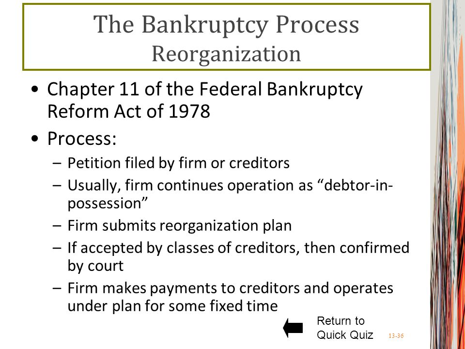13-36 The Bankruptcy Process Reorganization Chapter 11 of the Federal Bankruptcy Reform Act of 1978 Process: –Petition filed by firm or creditors –Usually, firm continues operation as debtor-in- possession –Firm submits reorganization plan –If accepted by classes of creditors, then confirmed by court –Firm makes payments to creditors and operates under plan for some fixed time Return to Quick Quiz