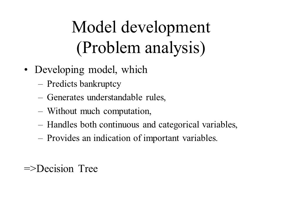Model development (Problem analysis) Developing model, which –Predicts bankruptcy –Generates understandable rules, –Without much computation, –Handles both continuous and categorical variables, –Provides an indication of important variables.