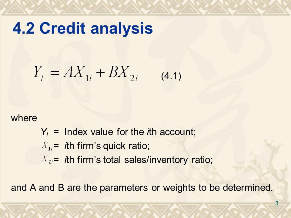 4.2Credit analysis (4.1) where Y i = Index value for the ith account; = ith firm's quick ratio; = ith firm's total sales/inventory ratio; and A and B are the parameters or weights to be determined.