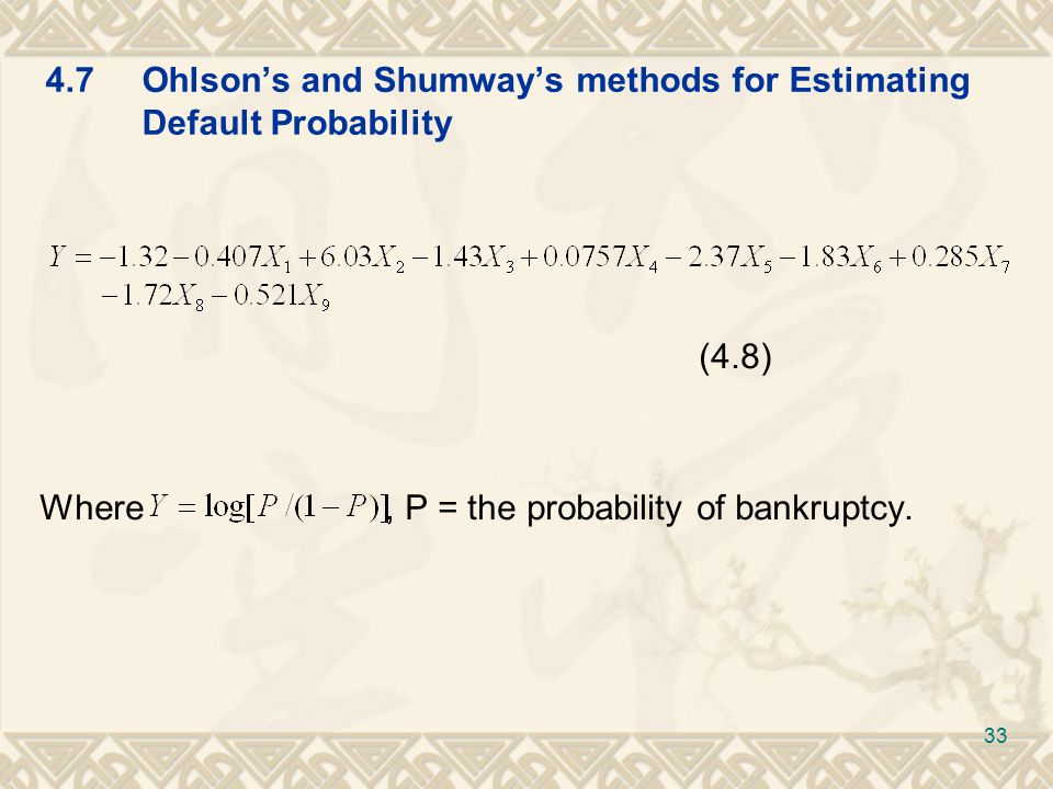 4.7Ohlson's and Shumway's methods for Estimating Default Probability (4.8) Where, P = the probability of bankruptcy.