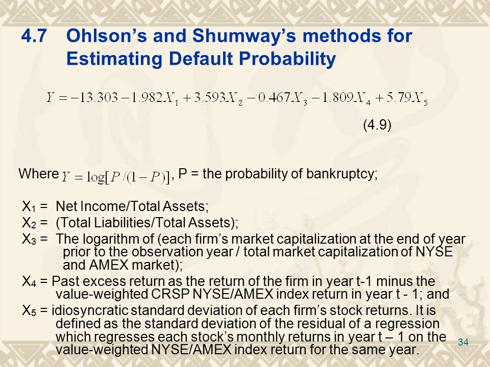 4.7Ohlson's and Shumway's methods for Estimating Default Probability (4.9) Where, P = the probability of bankruptcy; X 1 = Net Income/Total Assets; X 2 = (Total Liabilities/Total Assets); X 3 = The logarithm of (each firm's market capitalization at the end of year prior to the observation year / total market capitalization of NYSE and AMEX market); X 4 = Past excess return as the return of the firm in year t-1 minus the value-weighted CRSP NYSE/AMEX index return in year t - 1; and X 5 = idiosyncratic standard deviation of each firm's stock returns.