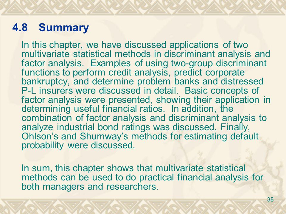 4.8Summary In this chapter, we have discussed applications of two multivariate statistical methods in discriminant analysis and factor analysis.