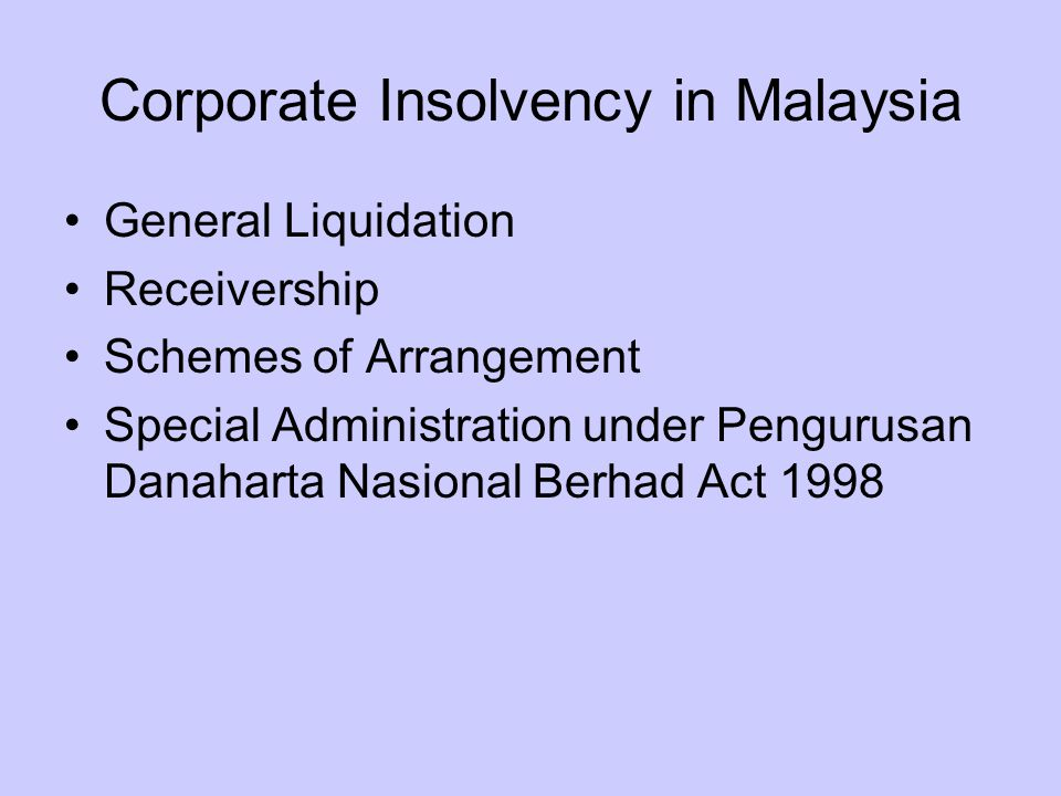 Corporate Insolvency in Malaysia General Liquidation Receivership Schemes of Arrangement Special Administration under Pengurusan Danaharta Nasional Berhad Act 1998