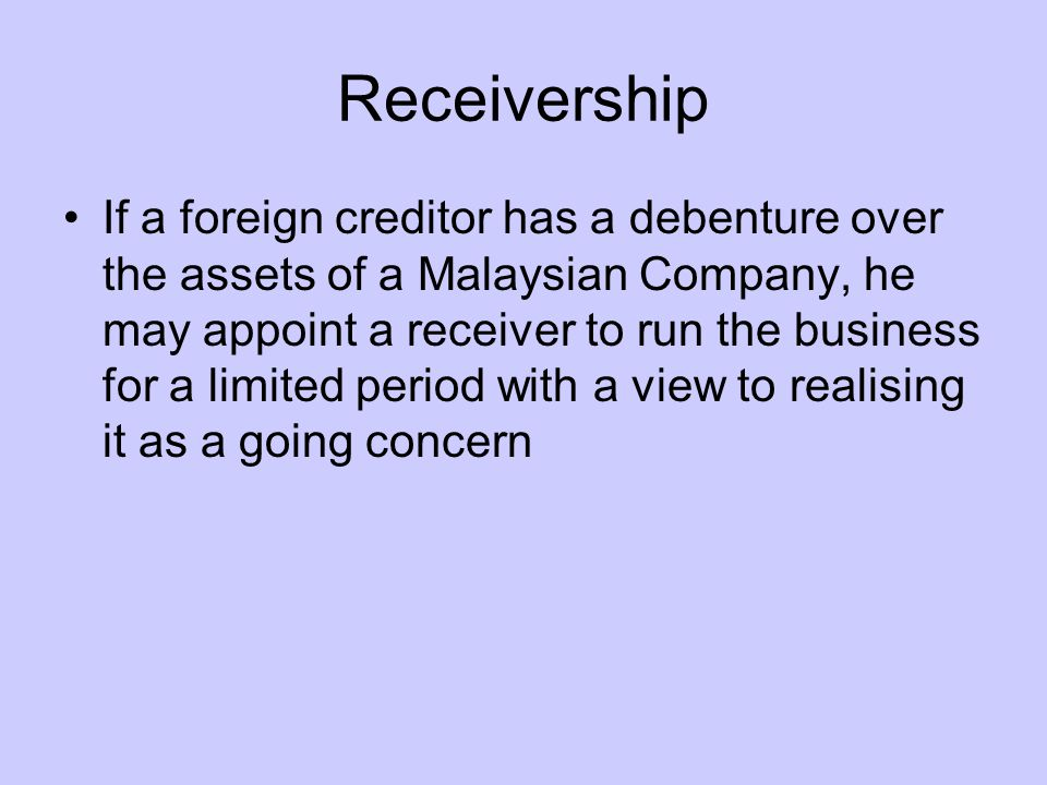 Receivership If a foreign creditor has a debenture over the assets of a Malaysian Company, he may appoint a receiver to run the business for a limited period with a view to realising it as a going concern
