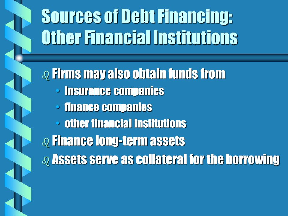 Sources of Debt Financing: Other Financial Institutions b Firms may also obtain funds from Insurance companiesInsurance companies finance companiesfinance companies other financial institutionsother financial institutions b Finance long-term assets b Assets serve as collateral for the borrowing