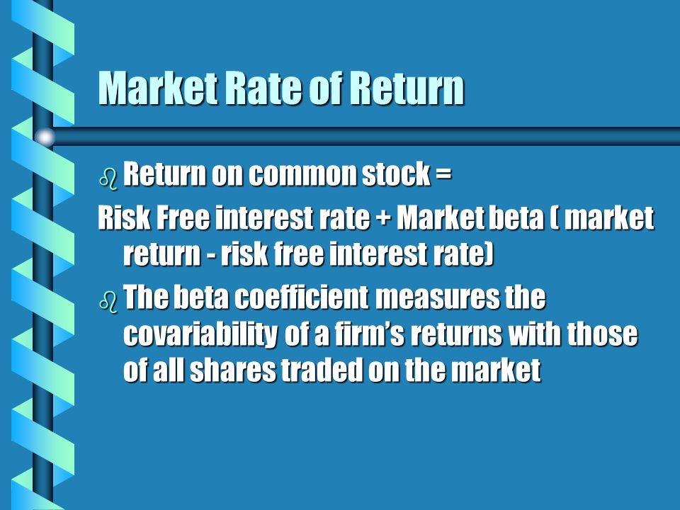 Market Rate of Return b Return on common stock = Risk Free interest rate + Market beta ( market return - risk free interest rate) b The beta coefficient measures the covariability of a firm's returns with those of all shares traded on the market