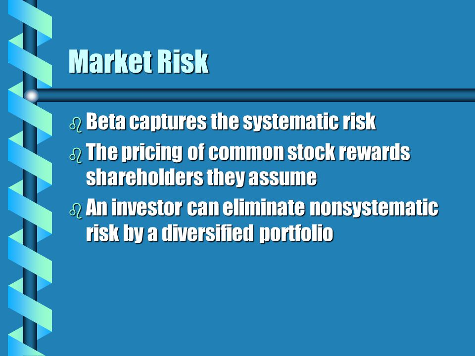 Market Risk b Beta captures the systematic risk b The pricing of common stock rewards shareholders they assume b An investor can eliminate nonsystematic risk by a diversified portfolio