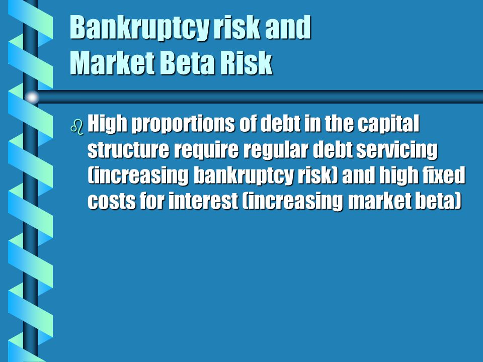 Bankruptcy risk and Market Beta Risk b High proportions of debt in the capital structure require regular debt servicing (increasing bankruptcy risk) and high fixed costs for interest (increasing market beta)