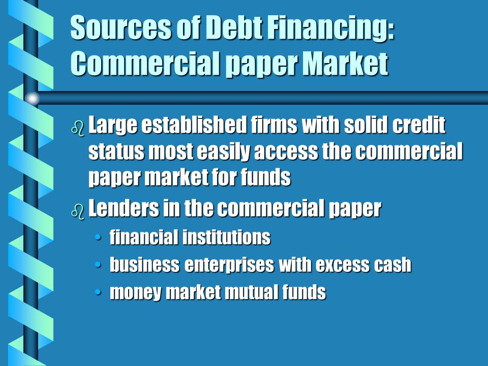 Sources of Debt Financing: Commercial paper Market b Large established firms with solid credit status most easily access the commercial paper market for funds b Lenders in the commercial paper financial institutionsfinancial institutions business enterprises with excess cashbusiness enterprises with excess cash money market mutual fundsmoney market mutual funds