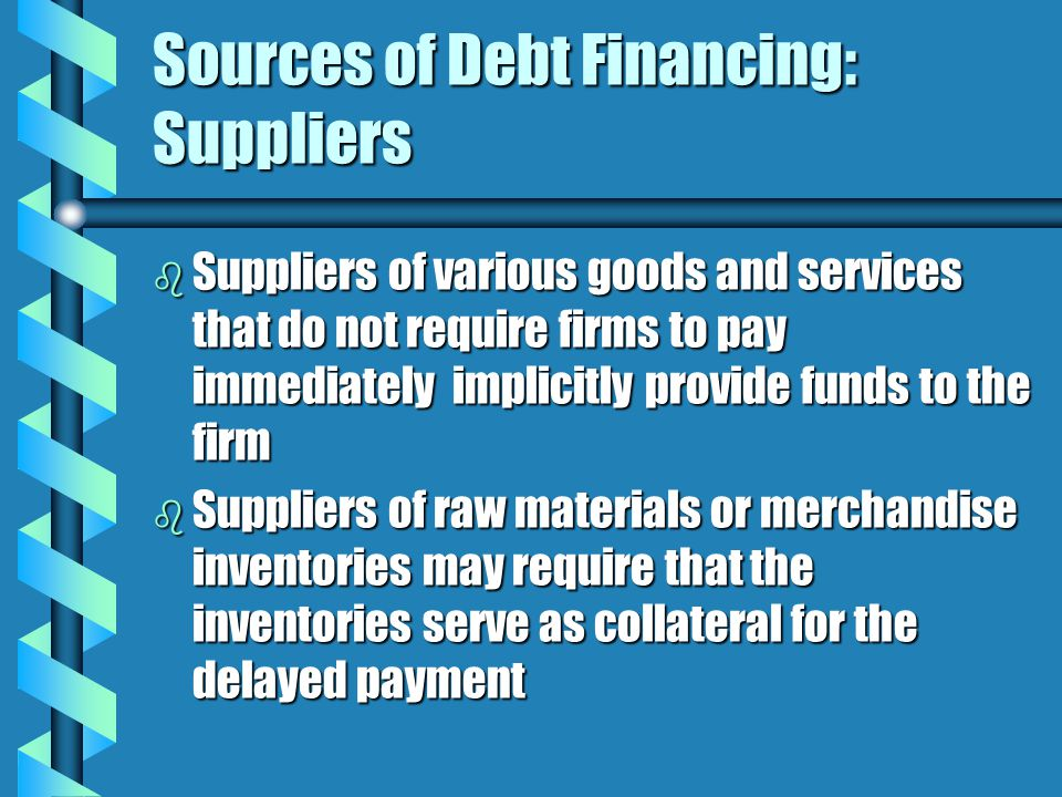 Sources of Debt Financing: Suppliers b Suppliers of various goods and services that do not require firms to pay immediately implicitly provide funds to the firm b Suppliers of raw materials or merchandise inventories may require that the inventories serve as collateral for the delayed payment