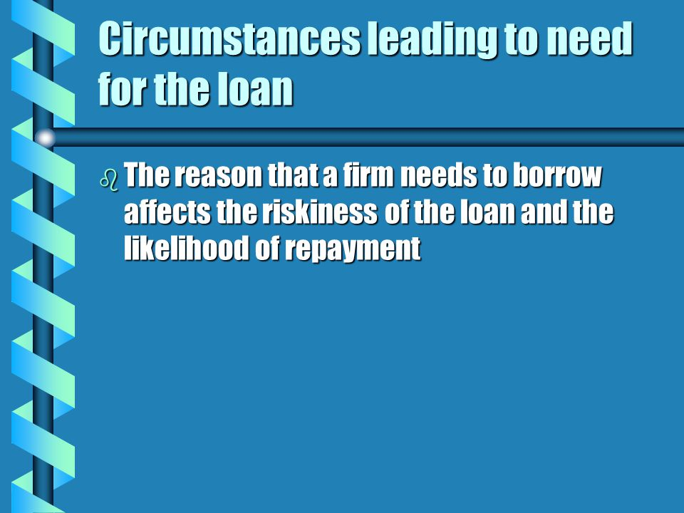 Circumstances leading to need for the loan b The reason that a firm needs to borrow affects the riskiness of the loan and the likelihood of repayment