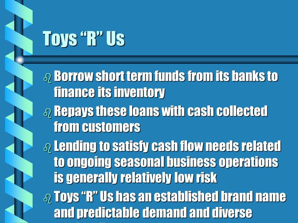 Toys R Us b Borrow short term funds from its banks to finance its inventory b Repays these loans with cash collected from customers b Lending to satisfy cash flow needs related to ongoing seasonal business operations is generally relatively low risk b Toys R Us has an established brand name and predictable demand and diverse product line