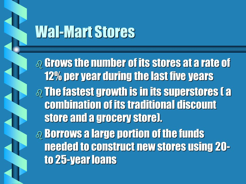 Wal-Mart Stores b Grows the number of its stores at a rate of 12% per year during the last five years b The fastest growth is in its superstores ( a combination of its traditional discount store and a grocery store).