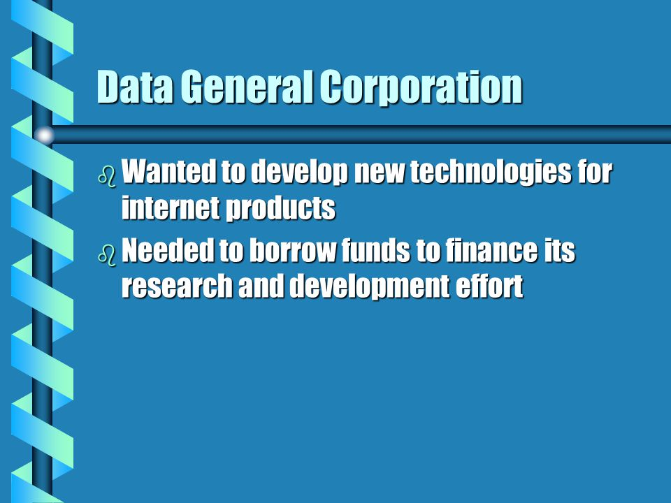 Data General Corporation b Wanted to develop new technologies for internet products b Needed to borrow funds to finance its research and development effort