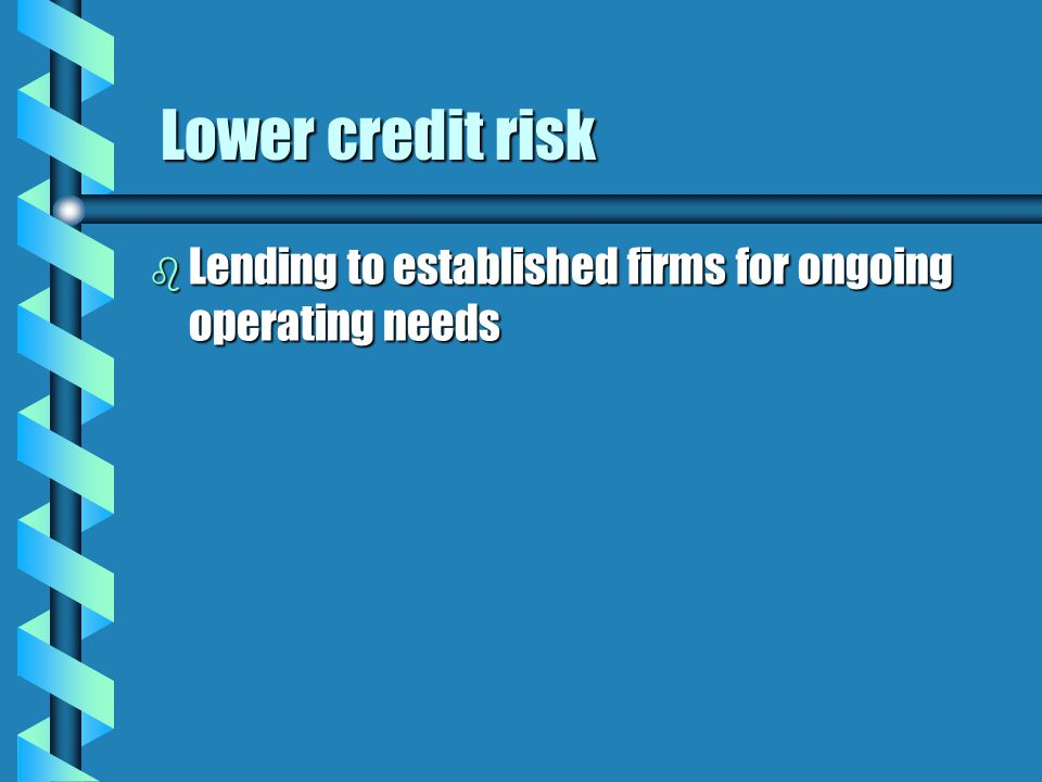 Lower credit risk Lower credit risk b Lending to established firms for ongoing operating needs