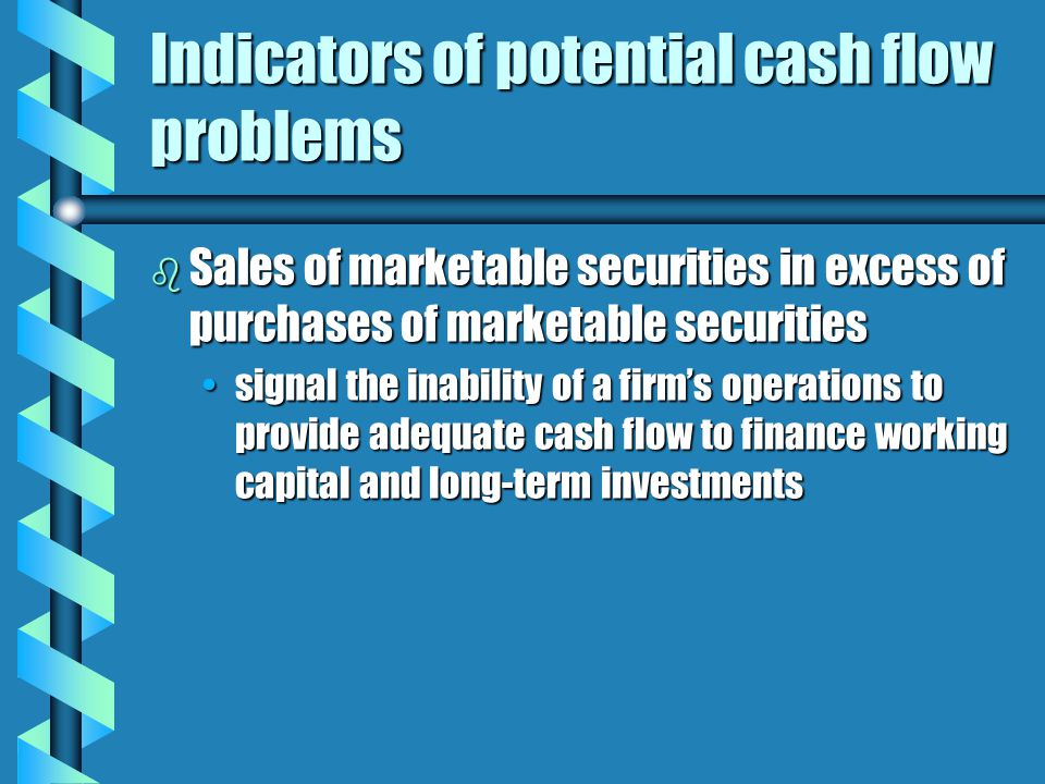 Indicators of potential cash flow problems b Sales of marketable securities in excess of purchases of marketable securities signal the inability of a firm's operations to provide adequate cash flow to finance working capital and long-term investmentssignal the inability of a firm's operations to provide adequate cash flow to finance working capital and long-term investments