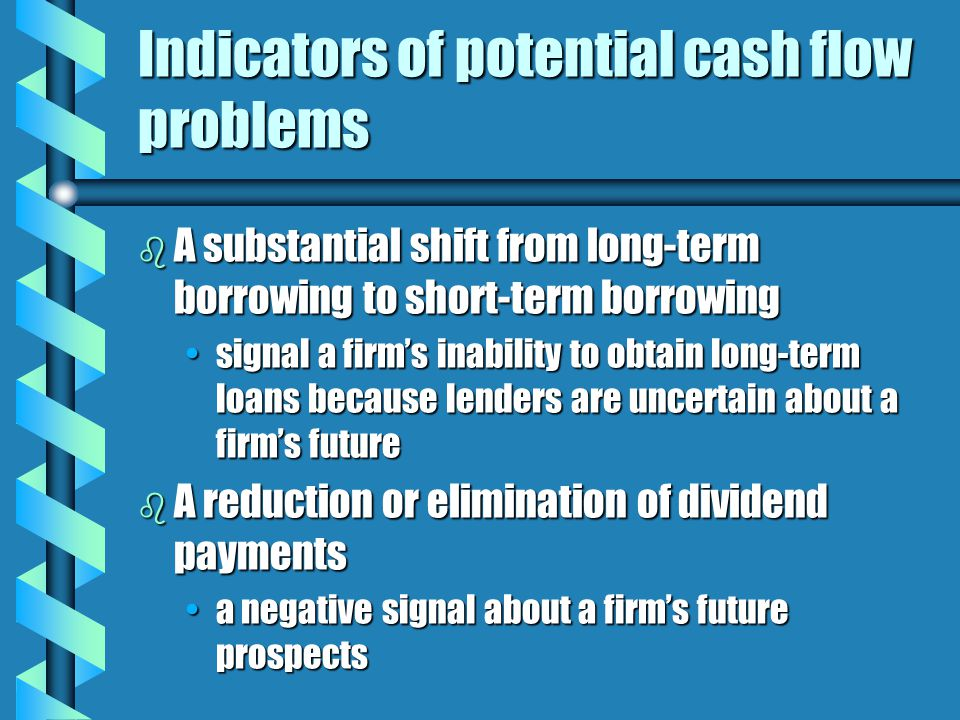 Indicators of potential cash flow problems b A substantial shift from long-term borrowing to short-term borrowing signal a firm's inability to obtain long-term loans because lenders are uncertain about a firm's futuresignal a firm's inability to obtain long-term loans because lenders are uncertain about a firm's future b A reduction or elimination of dividend payments a negative signal about a firm's future prospectsa negative signal about a firm's future prospects