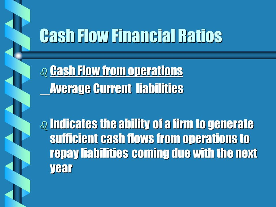 Cash Flow Financial Ratios b Cash Flow from operations Average Current liabilities b Indicates the ability of a firm to generate sufficient cash flows from operations to repay liabilities coming due with the next year