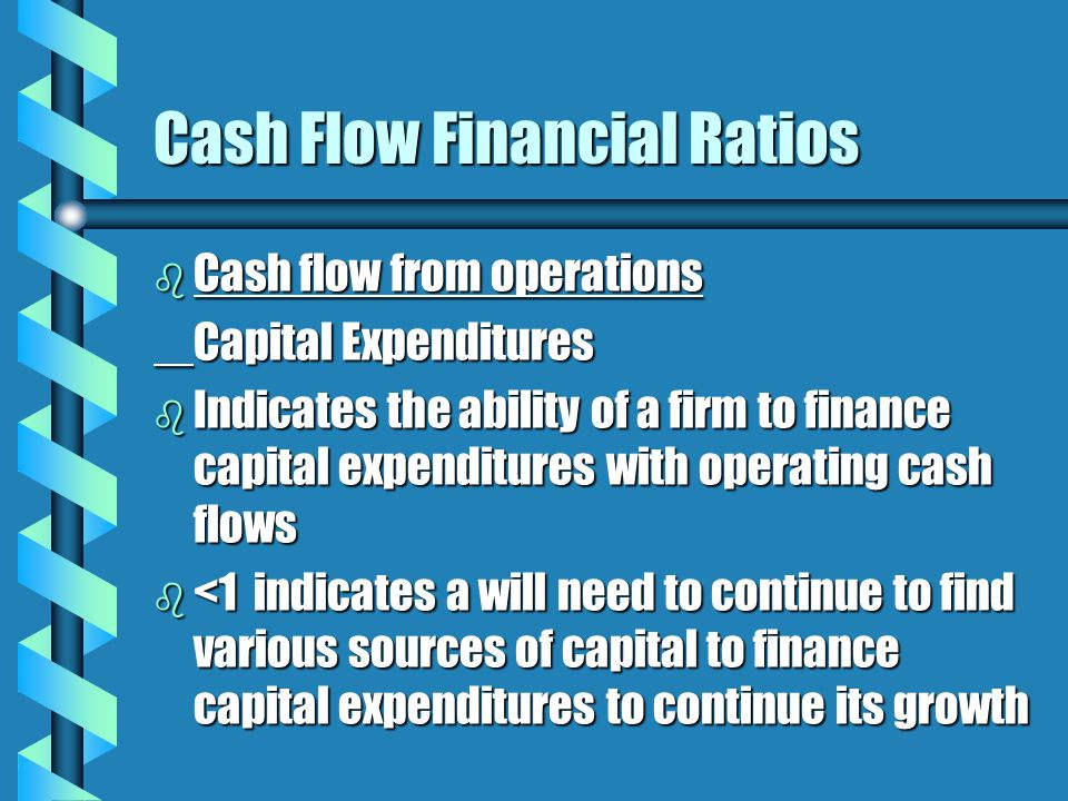 Cash Flow Financial Ratios b Cash flow from operations Capital Expenditures b Indicates the ability of a firm to finance capital expenditures with operating cash flows b <1 indicates a will need to continue to find various sources of capital to finance capital expenditures to continue its growth