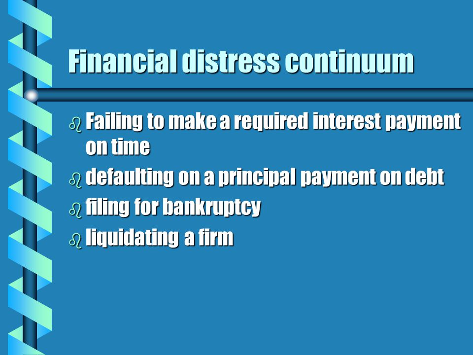 Financial distress continuum b Failing to make a required interest payment on time b defaulting on a principal payment on debt b filing for bankruptcy b liquidating a firm